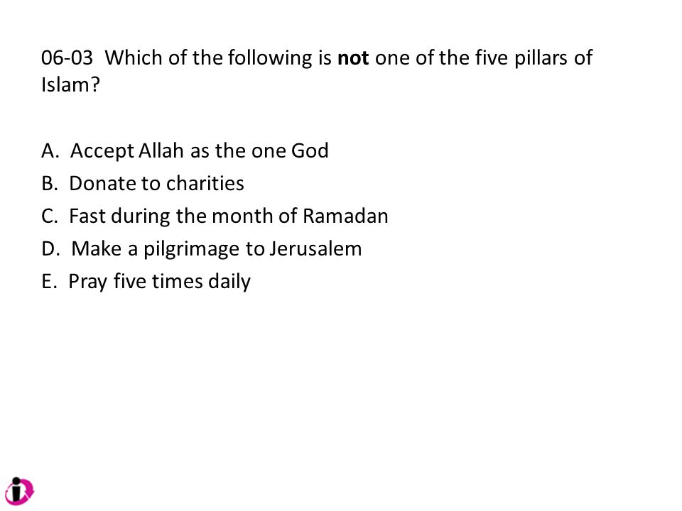 06-03 Which of the following is not one of the five pillars of Islam? A. Accept Allah as the one God B. Donate to charities C. Fast during the month o