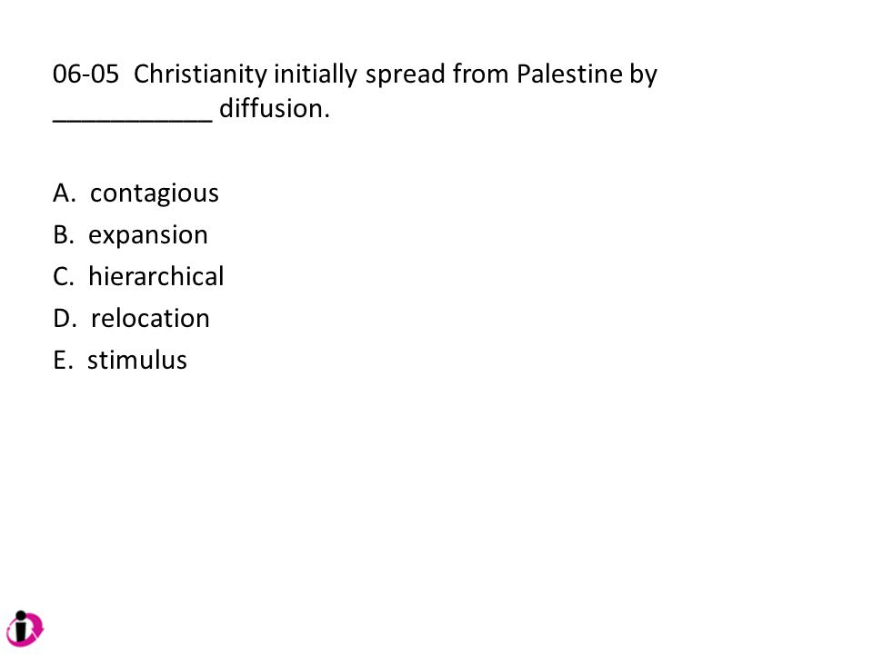 06-05 Christianity initially spread from Palestine by ___________ diffusion. A. contagious B. expansion C. hierarchical D. relocation E. stimulus