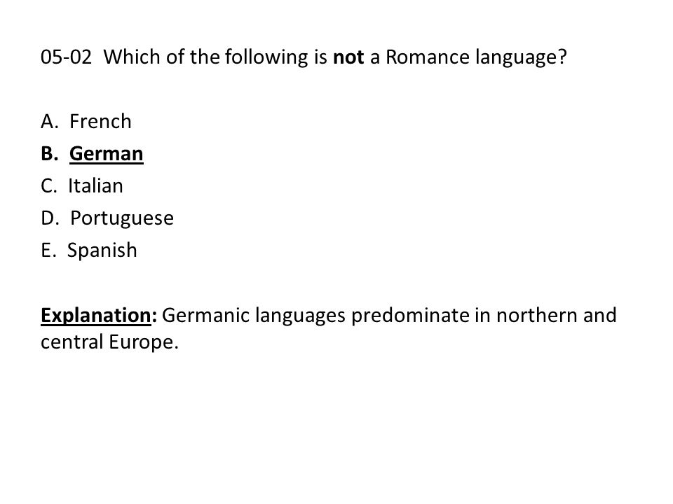 05-02 Which of the following is not a Romance language? A. French B. German C. Italian D. Portuguese E. Spanish Explanation: Germanic languages predom