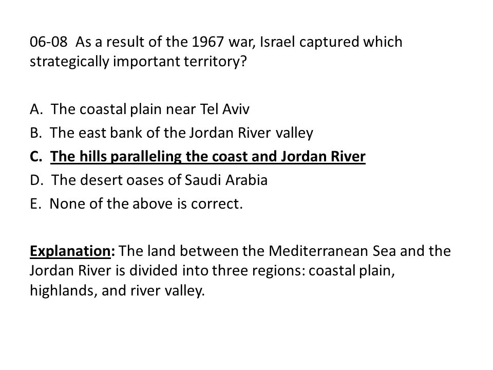 06-08 As a result of the 1967 war, Israel captured which strategically important territory? A. The coastal plain near Tel Aviv B. The east bank of the