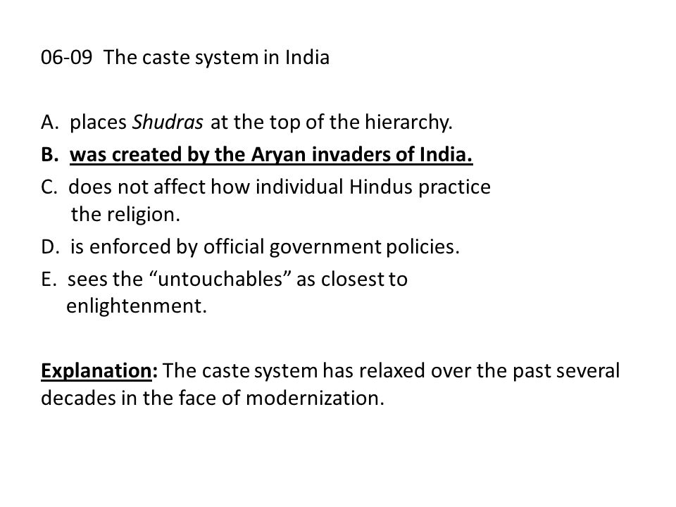 06-09 The caste system in India A. places Shudras at the top of the hierarchy. B. was created by the Aryan invaders of India. C. does not affect how i