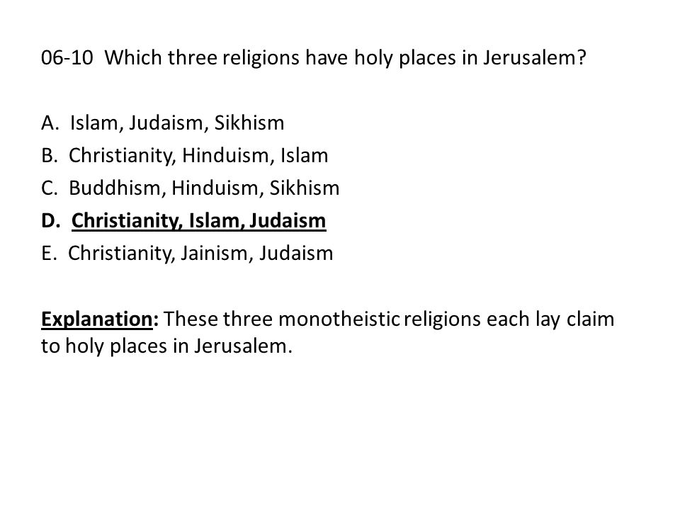 06-10 Which three religions have holy places in Jerusalem? A. Islam, Judaism, Sikhism B. Christianity, Hinduism, Islam C. Buddhism, Hinduism, Sikhism