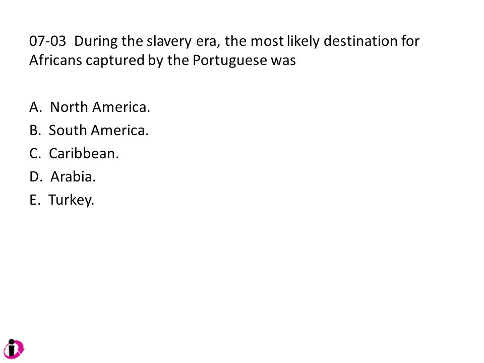 07-03 During the slavery era, the most likely destination for Africans captured by the Portuguese was A. North America. B. South America. C. Caribbean