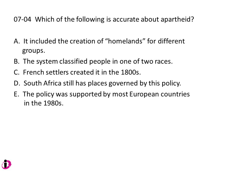 "07-04 Which of the following is accurate about apartheid? A. It included the creation of ""homelands"" for different groups. B. The system classified pe"