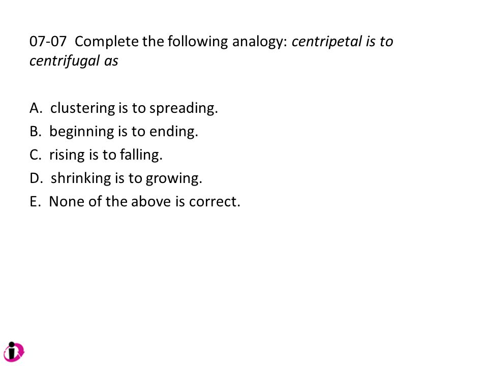 07-07 Complete the following analogy: centripetal is to centrifugal as A. clustering is to spreading. B. beginning is to ending. C. rising is to falli