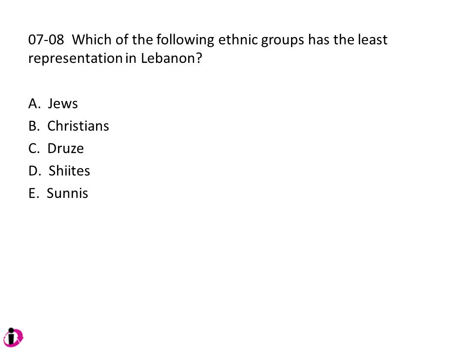 07-08 Which of the following ethnic groups has the least representation in Lebanon? A. Jews B. Christians C. Druze D. Shiites E. Sunnis