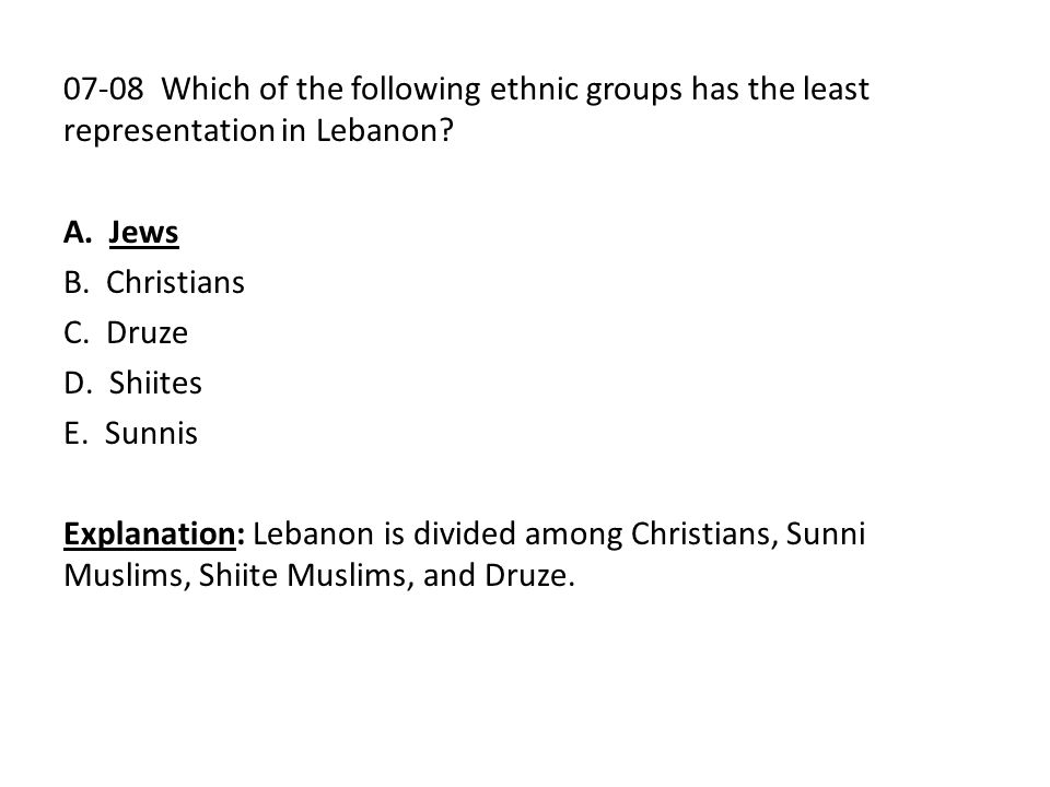 07-08 Which of the following ethnic groups has the least representation in Lebanon? A. Jews B. Christians C. Druze D. Shiites E. Sunnis Explanation: L