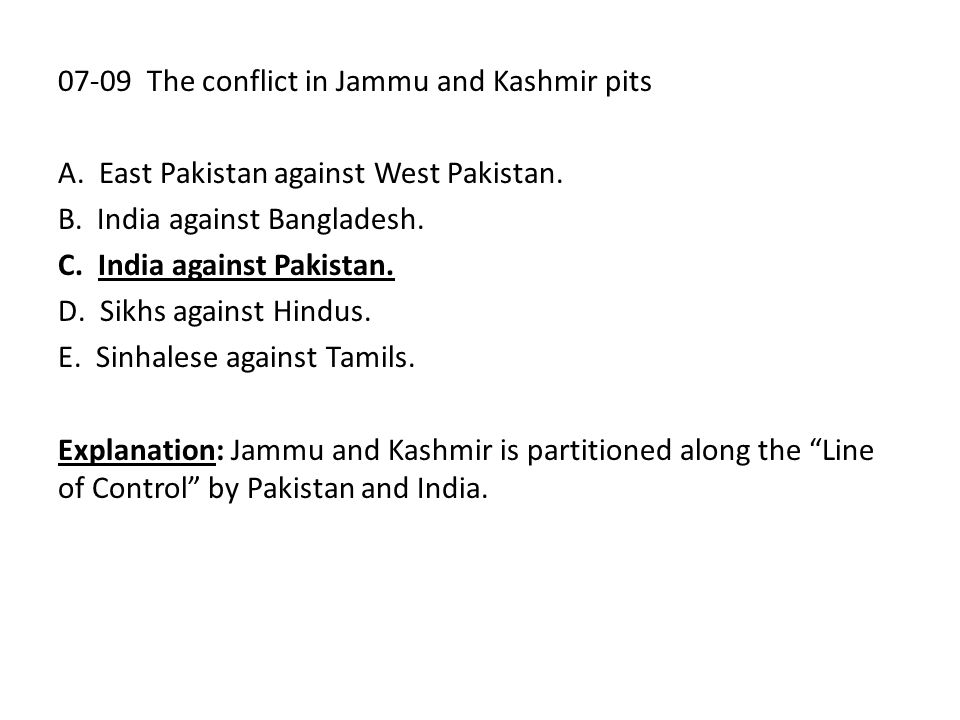 07-09 The conflict in Jammu and Kashmir pits A. East Pakistan against West Pakistan. B. India against Bangladesh. C. India against Pakistan. D. Sikhs