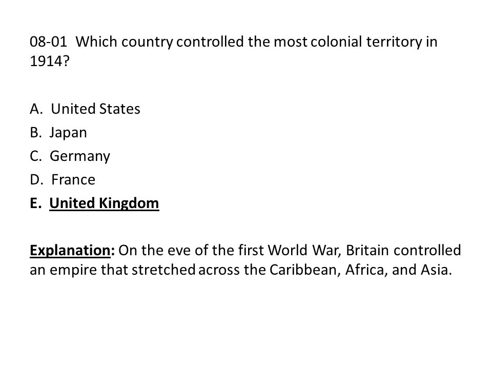 08-01 Which country controlled the most colonial territory in 1914? A. United States B. Japan C. Germany D. France E. United Kingdom Explanation: On t