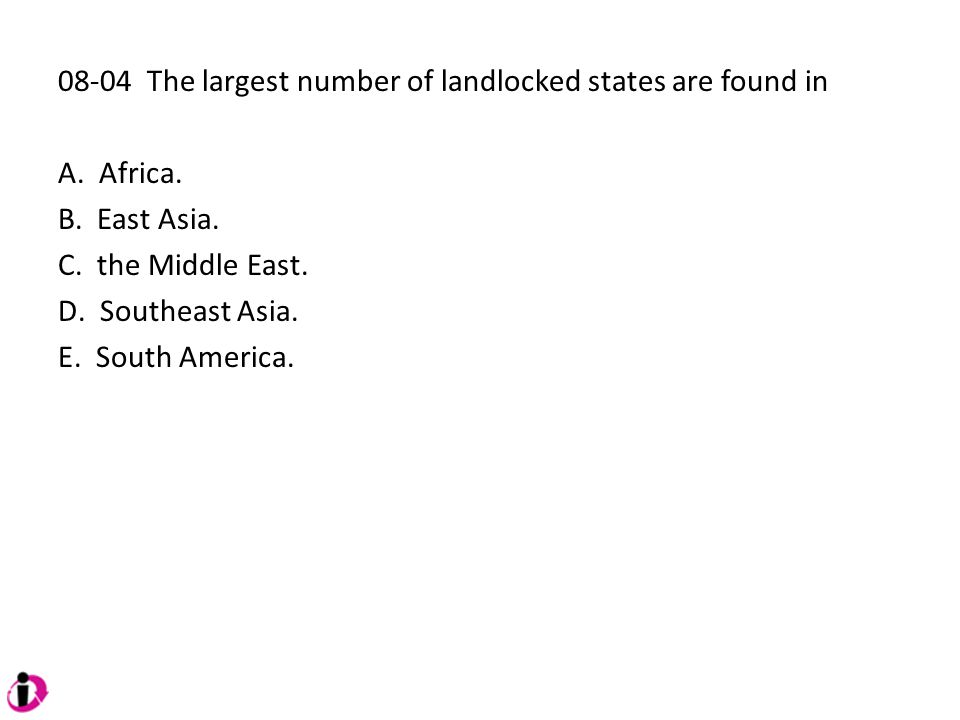 08-04 The largest number of landlocked states are found in A. Africa. B. East Asia. C. the Middle East. D. Southeast Asia. E. South America.