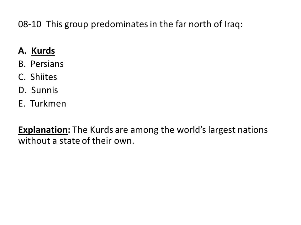 08-10 This group predominates in the far north of Iraq: A. Kurds B. Persians C. Shiites D. Sunnis E. Turkmen Explanation: The Kurds are among the worl