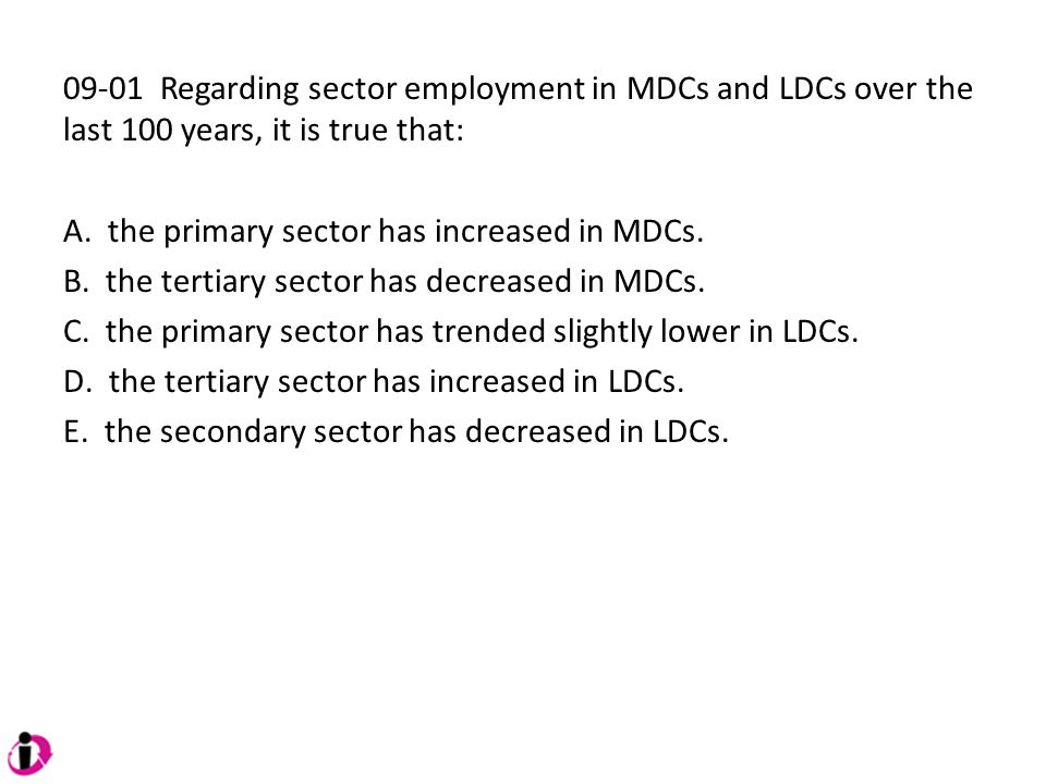 09-01 Regarding sector employment in MDCs and LDCs over the last 100 years, it is true that: A. the primary sector has increased in MDCs. B. the terti