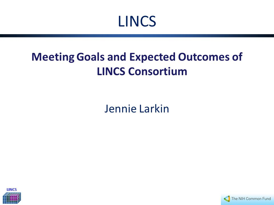 LINCS LINCS Meeting Goals and Expected Outcomes of LINCS Consortium Jennie Larkin