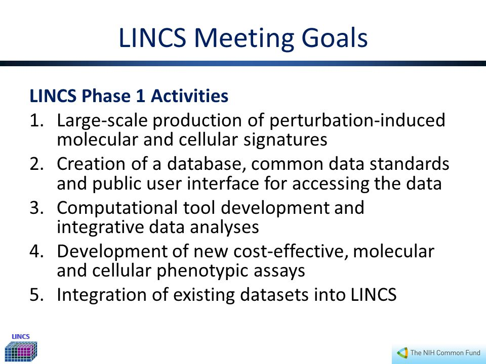 LINCS LINCS Meeting Goals LINCS Phase 1 Activities 1.Large-scale production of perturbation-induced molecular and cellular signatures 2.Creation of a database, common data standards and public user interface for accessing the data 3.Computational tool development and integrative data analyses 4.Development of new cost-effective, molecular and cellular phenotypic assays 5.Integration of existing datasets into LINCS