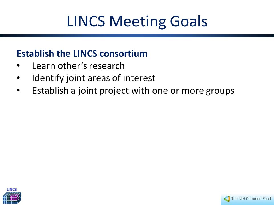 LINCS LINCS Meeting Goals Establish the LINCS consortium Learn other's research Identify joint areas of interest Establish a joint project with one or more groups Identify common LINCS challenges How to integrate multi-dimensional assays into a single coherent LINCS database.