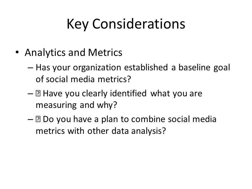 Key Considerations Analytics and Metrics – Has your organization established a baseline goal of social media metrics.