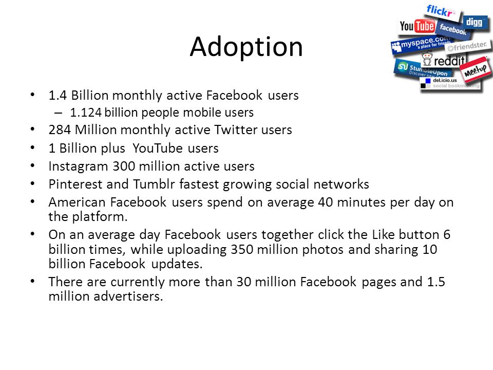Adoption 1.4 Billion monthly active Facebook users – 1.124 billion people mobile users 284 Million monthly active Twitter users 1 Billion plus YouTube users Instagram 300 million active users Pinterest and Tumblr fastest growing social networks American Facebook users spend on average 40 minutes per day on the platform.