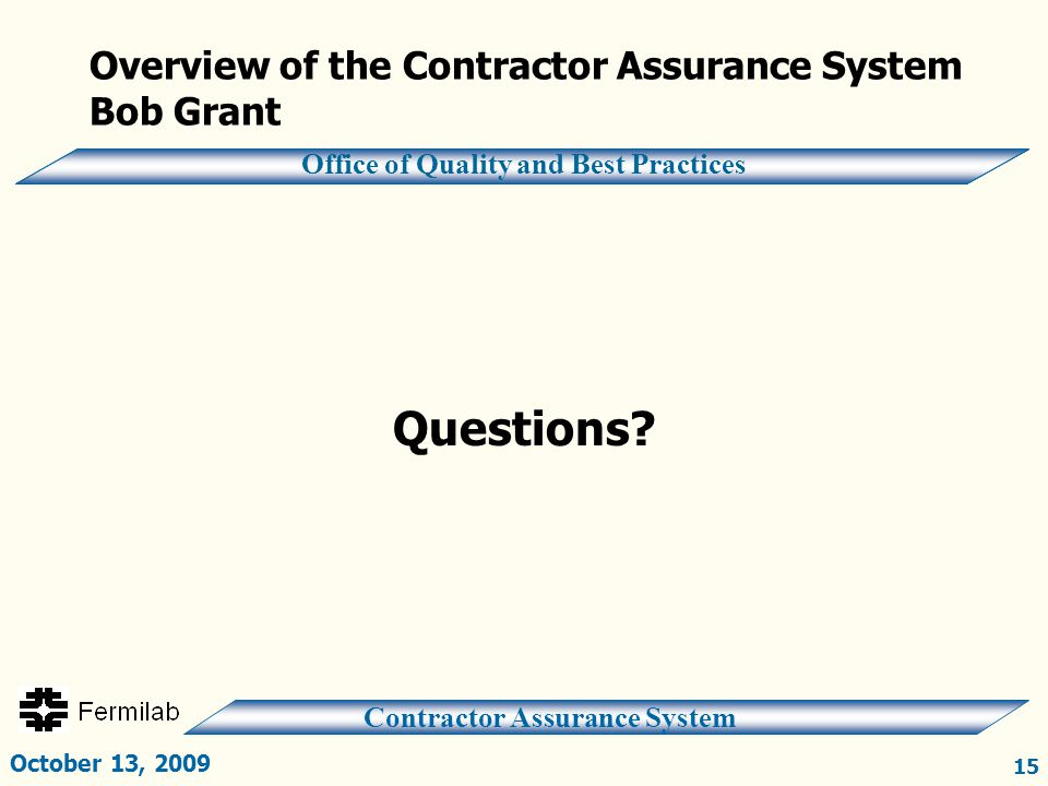 Contractor Assurance System Office of Quality and Best Practices Overview of the Contractor Assurance System Bob Grant Questions? October 13, 2009 15
