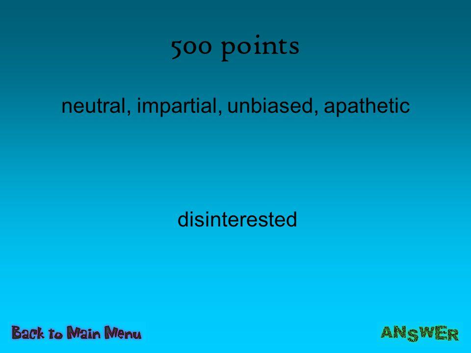 500 points neutral, impartial, unbiased, apathetic disinterested