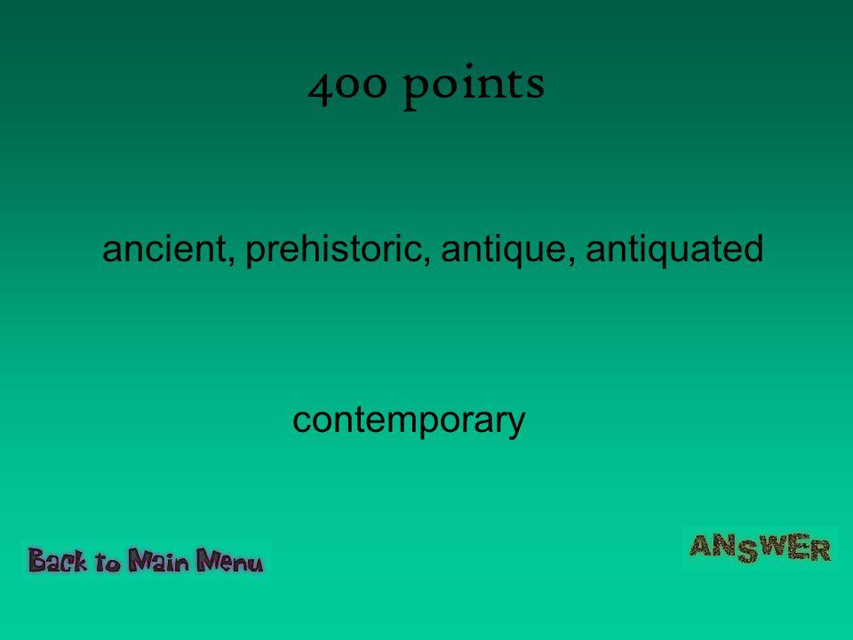 400 points ancient, prehistoric, antique, antiquated contemporary