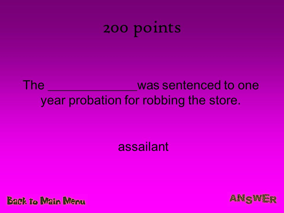 200 points The ______________was sentenced to one year probation for robbing the store. assailant