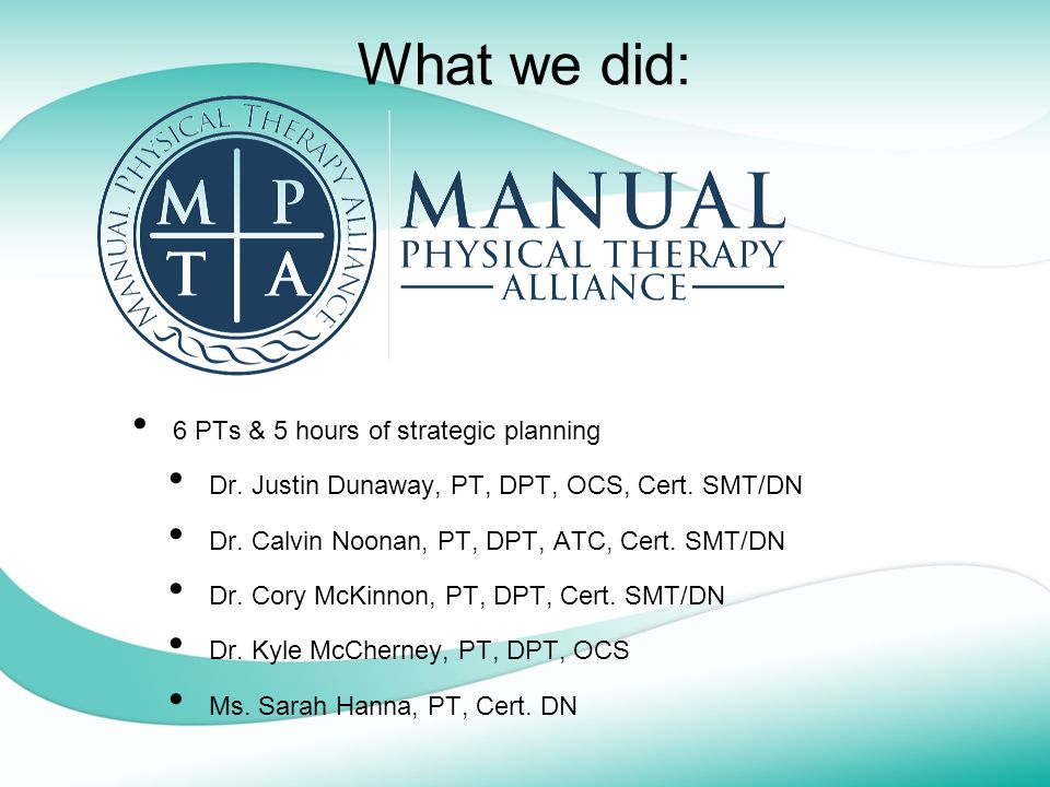 What we did: 6 PTs & 5 hours of strategic planning Dr. Justin Dunaway, PT, DPT, OCS, Cert. SMT/DN Dr. Calvin Noonan, PT, DPT, ATC, Cert. SMT/DN Dr. Co