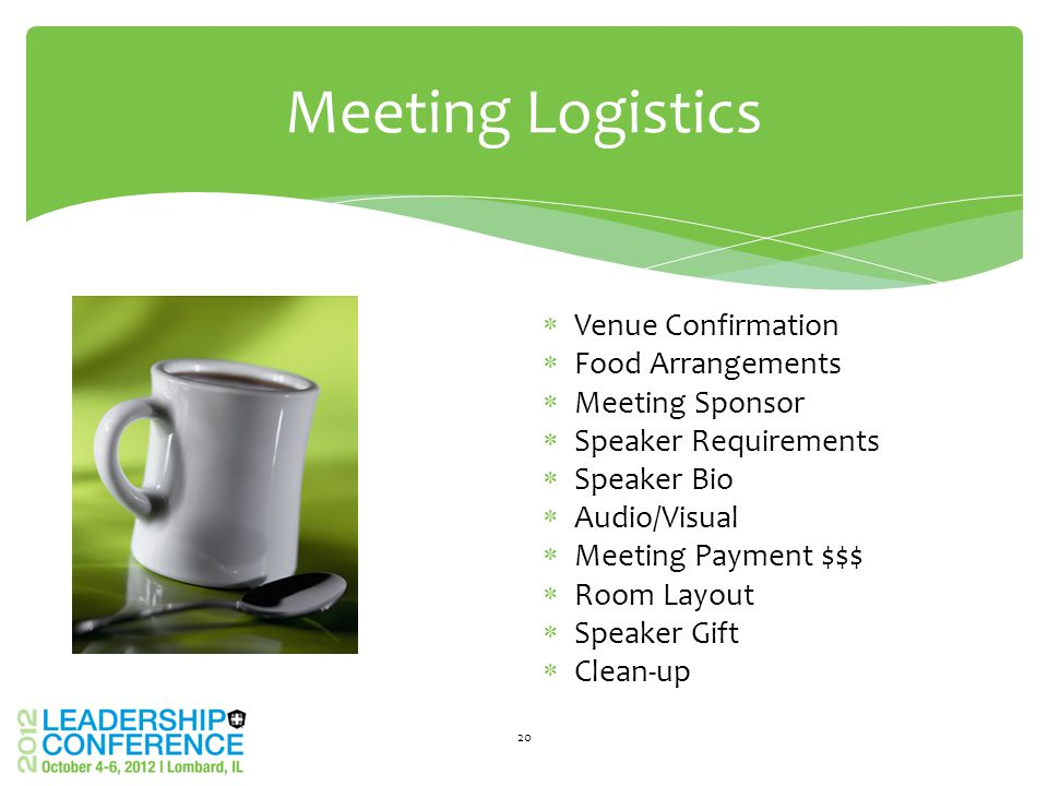 Meeting Logistics 20  Venue Confirmation  Food Arrangements  Meeting Sponsor  Speaker Requirements  Speaker Bio  Audio/Visual  Meeting Payment $$$  Room Layout  Speaker Gift  Clean-up