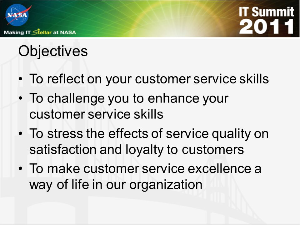Objectives To reflect on your customer service skills To challenge you to enhance your customer service skills To stress the effects of service qualit