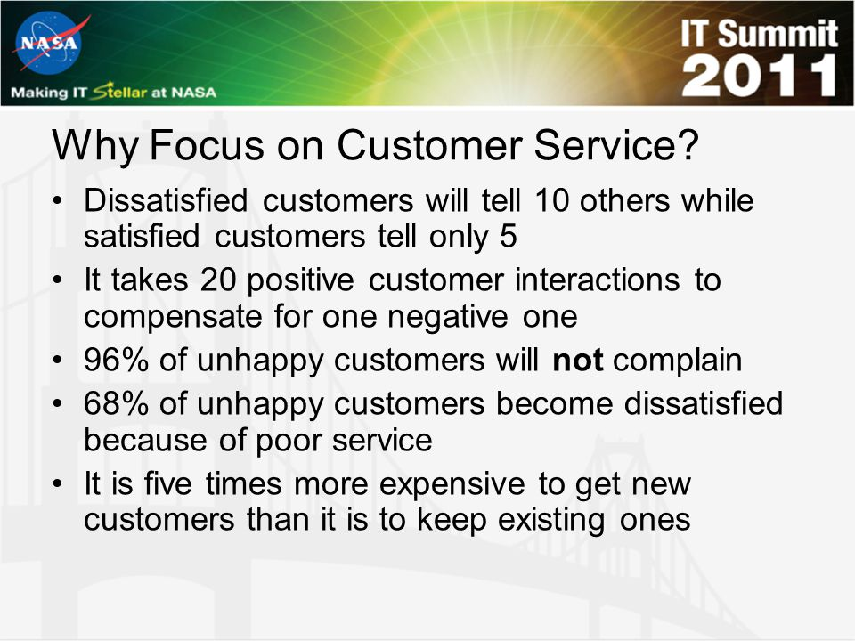 Why Focus on Customer Service? Dissatisfied customers will tell 10 others while satisfied customers tell only 5 It takes 20 positive customer interact