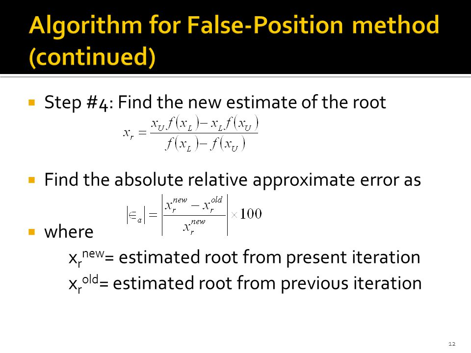  Step #4: Find the new estimate of the root  Find the absolute relative approximate error as  where x r new = estimated root from present iteration x r old = estimated root from previous iteration 12