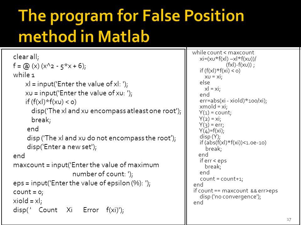 clear all; f = @ (x) (x^2 - 5*x + 6); while 1 xl = input('Enter the value of xl: '); xu = input('Enter the value of xu: '); if (f(xl)*f(xu) < 0) disp(