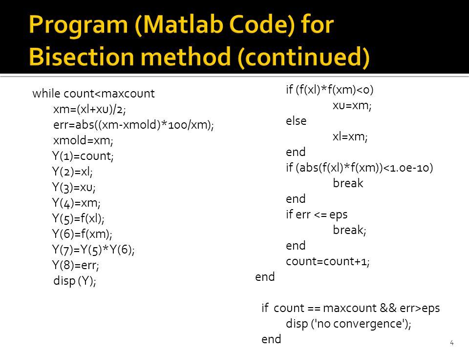 while count<maxcount xm=(xl+xu)/2; err=abs((xm-xmold)*100/xm); xmold=xm; Y(1)=count; Y(2)=xl; Y(3)=xu; Y(4)=xm; Y(5)=f(xl); Y(6)=f(xm); Y(7)=Y(5)*Y(6); Y(8)=err; disp (Y); 4 if (f(xl)*f(xm)<0) xu=xm; else xl=xm; end if (abs(f(xl)*f(xm))<1.0e-10) break end if err <= eps break; end count=count+1; end if count == maxcount && err>eps disp ( no convergence ); end