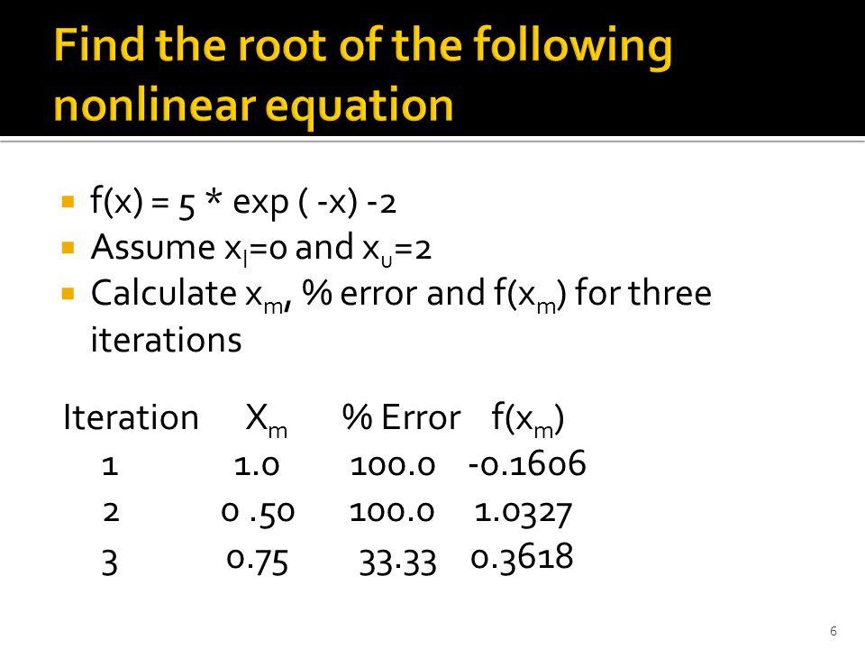  f(x) = 5 * exp ( -x) -2  Assume x l =0 and x u =2  Calculate x m, % error and f(x m ) for three iterations 6 Iteration X m % Error f(x m ) 1 1.0 100.0 -0.1606 2 0.50 100.0 1.0327 3 0.75 33.33 0.3618