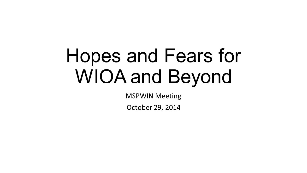 Hopes and Fears for WIOA and Beyond MSPWIN Meeting October 29, 2014
