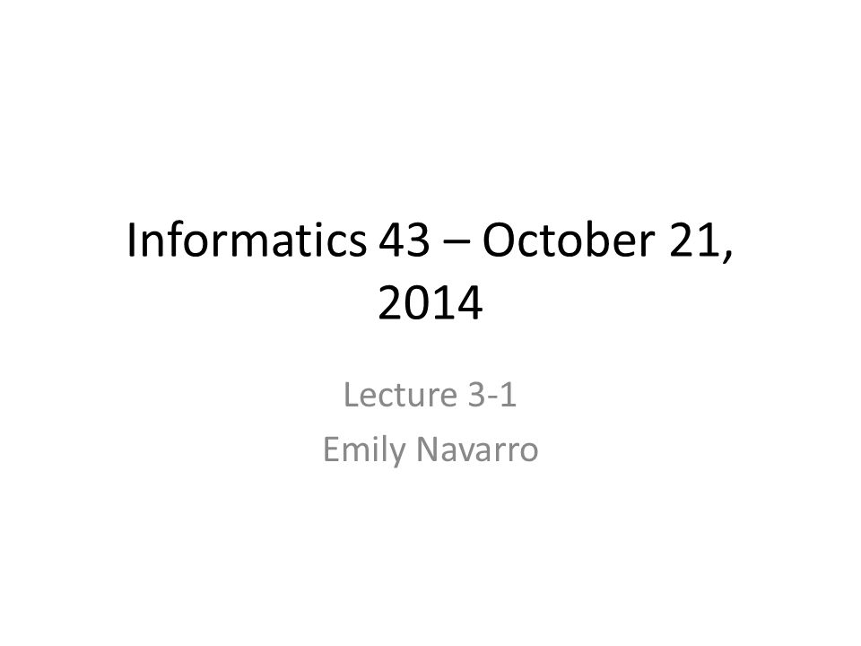 Informatics 43 – October 21, 2014 Lecture 3-1 Emily Navarro