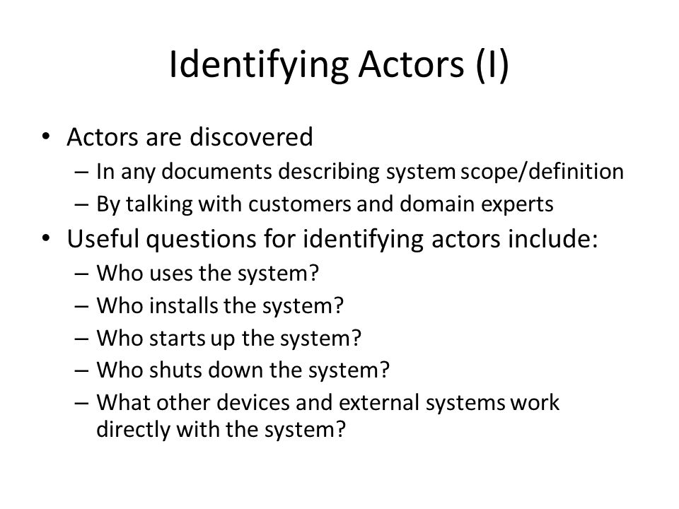 Identifying Actors (I) Actors are discovered – In any documents describing system scope/definition – By talking with customers and domain experts Useful questions for identifying actors include: – Who uses the system.