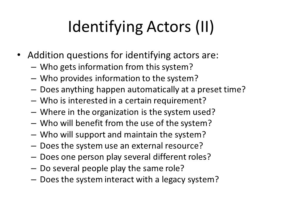 Identifying Actors (II) Addition questions for identifying actors are: – Who gets information from this system.