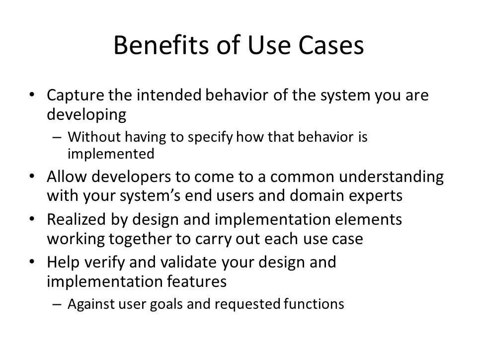 Benefits of Use Cases Capture the intended behavior of the system you are developing – Without having to specify how that behavior is implemented Allow developers to come to a common understanding with your system's end users and domain experts Realized by design and implementation elements working together to carry out each use case Help verify and validate your design and implementation features – Against user goals and requested functions