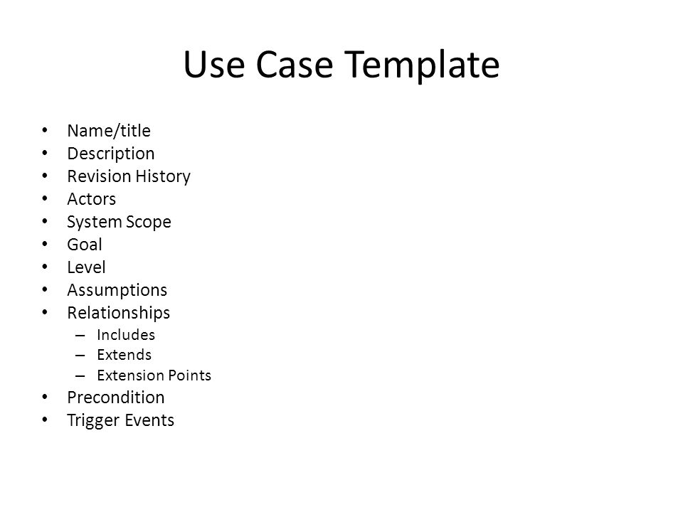 Use Case Template Name/title Description Revision History Actors System Scope Goal Level Assumptions Relationships – Includes – Extends – Extension Points Precondition Trigger Events