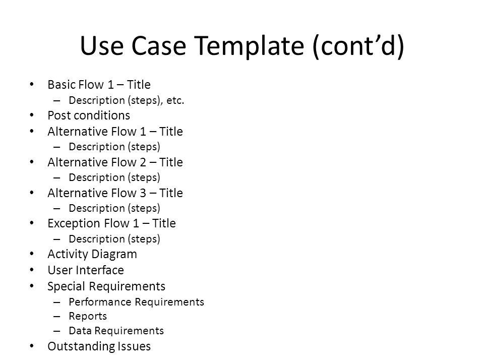 Use Case Template (cont'd) Basic Flow 1 – Title – Description (steps), etc. Post conditions Alternative Flow 1 – Title – Description (steps) Alternati