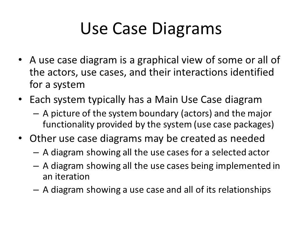 Use Case Diagrams A use case diagram is a graphical view of some or all of the actors, use cases, and their interactions identified for a system Each system typically has a Main Use Case diagram – A picture of the system boundary (actors) and the major functionality provided by the system (use case packages) Other use case diagrams may be created as needed – A diagram showing all the use cases for a selected actor – A diagram showing all the use cases being implemented in an iteration – A diagram showing a use case and all of its relationships