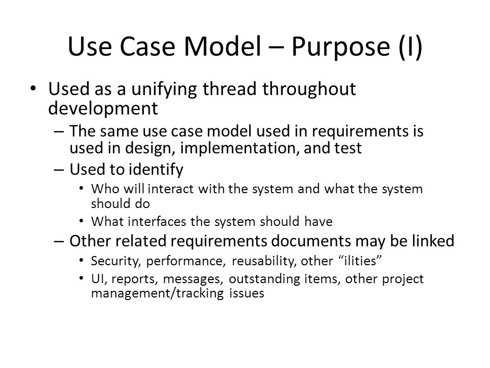 Use Case Model – Purpose (I) Used as a unifying thread throughout development – The same use case model used in requirements is used in design, implementation, and test – Used to identify Who will interact with the system and what the system should do What interfaces the system should have – Other related requirements documents may be linked Security, performance, reusability, other ilities UI, reports, messages, outstanding items, other project management/tracking issues