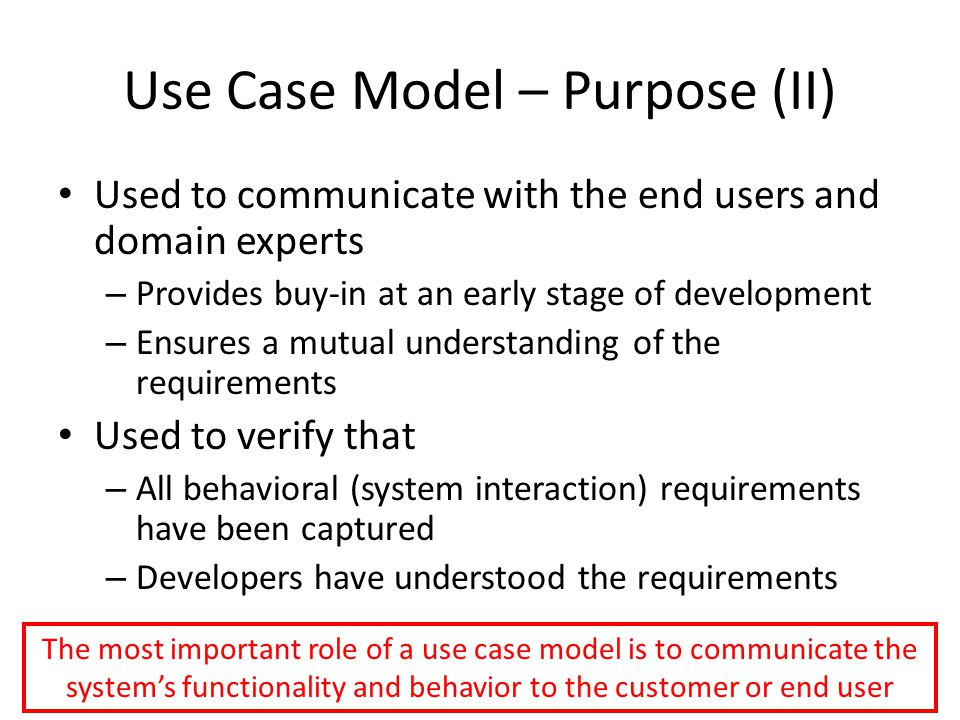 Use Case Model – Purpose (II) Used to communicate with the end users and domain experts – Provides buy-in at an early stage of development – Ensures a mutual understanding of the requirements Used to verify that – All behavioral (system interaction) requirements have been captured – Developers have understood the requirements The most important role of a use case model is to communicate the system's functionality and behavior to the customer or end user