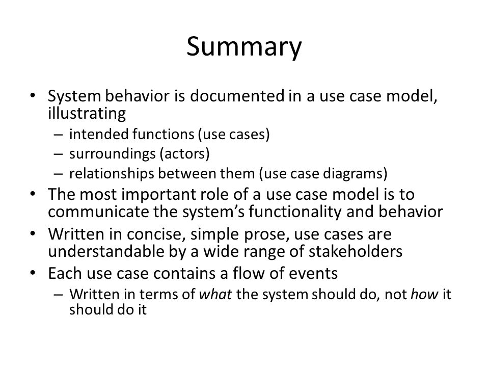 Summary System behavior is documented in a use case model, illustrating – intended functions (use cases) – surroundings (actors) – relationships between them (use case diagrams) The most important role of a use case model is to communicate the system's functionality and behavior Written in concise, simple prose, use cases are understandable by a wide range of stakeholders Each use case contains a flow of events – Written in terms of what the system should do, not how it should do it