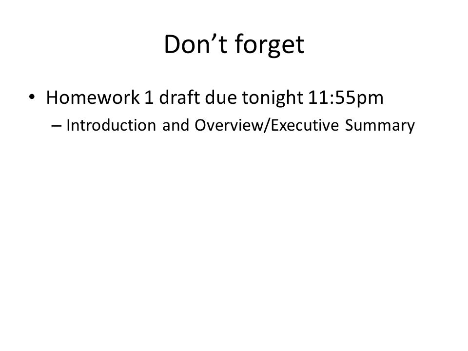 Don't forget Homework 1 draft due tonight 11:55pm – Introduction and Overview/Executive Summary