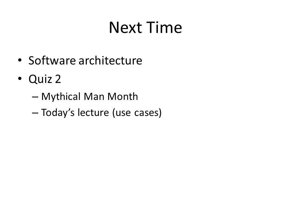 Next Time Software architecture Quiz 2 – Mythical Man Month – Today's lecture (use cases)