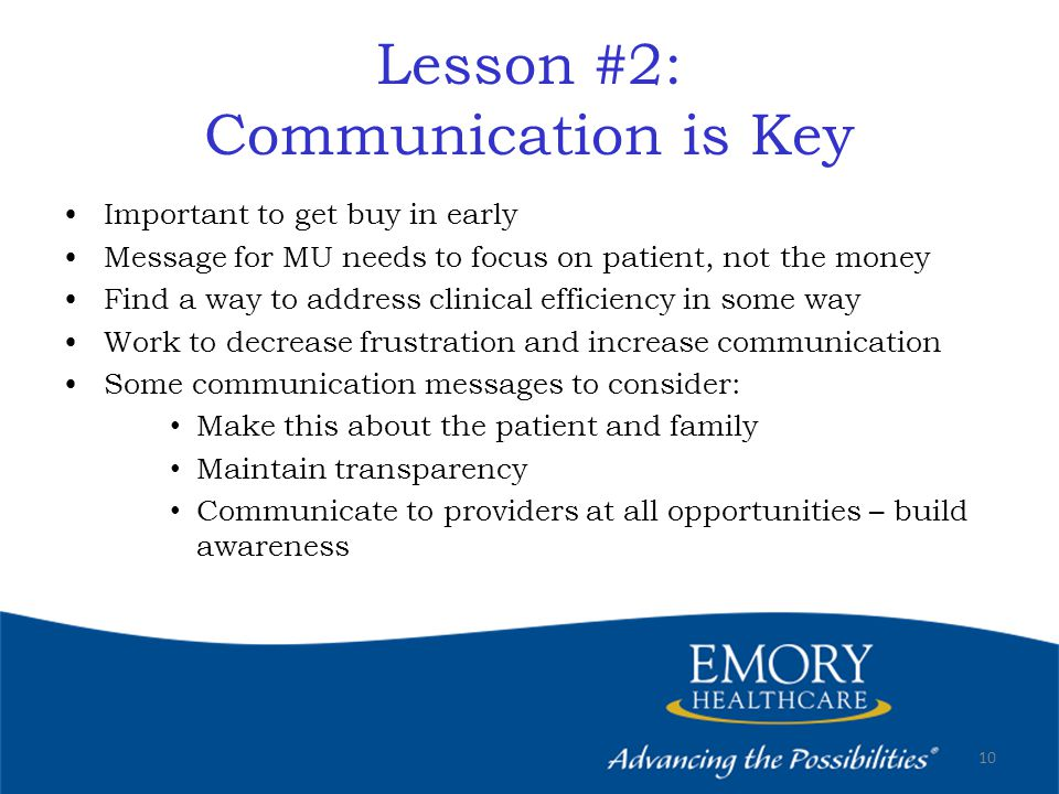 Lesson #2: Communication is Key Important to get buy in early Message for MU needs to focus on patient, not the money Find a way to address clinical efficiency in some way Work to decrease frustration and increase communication Some communication messages to consider: Make this about the patient and family Maintain transparency Communicate to providers at all opportunities – build awareness 10