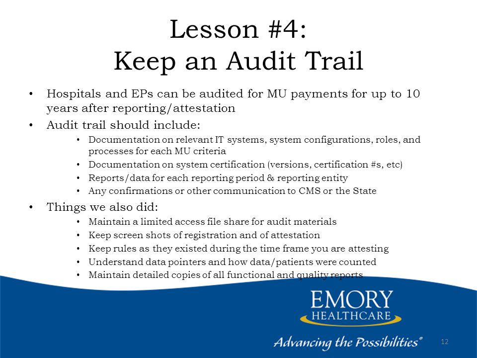 Lesson #4: Keep an Audit Trail Hospitals and EPs can be audited for MU payments for up to 10 years after reporting/attestation Audit trail should include: Documentation on relevant IT systems, system configurations, roles, and processes for each MU criteria Documentation on system certification (versions, certification #s, etc) Reports/data for each reporting period & reporting entity Any confirmations or other communication to CMS or the State Things we also did: Maintain a limited access file share for audit materials Keep screen shots of registration and of attestation Keep rules as they existed during the time frame you are attesting Understand data pointers and how data/patients were counted Maintain detailed copies of all functional and quality reports 12