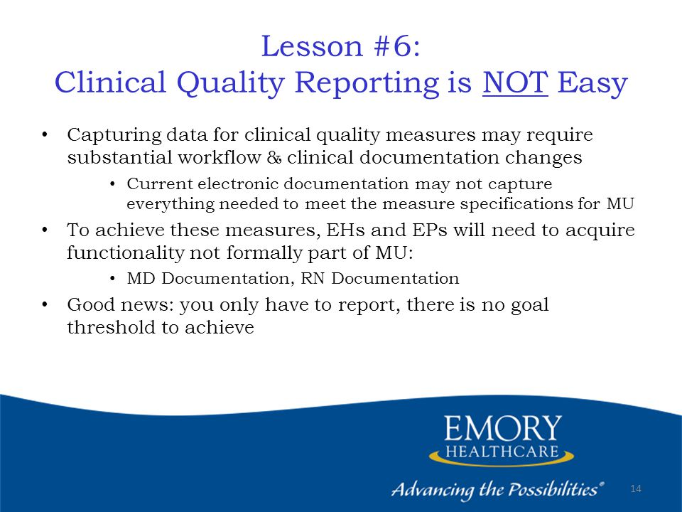 Lesson #6: Clinical Quality Reporting is NOT Easy Capturing data for clinical quality measures may require substantial workflow & clinical documentation changes Current electronic documentation may not capture everything needed to meet the measure specifications for MU To achieve these measures, EHs and EPs will need to acquire functionality not formally part of MU: MD Documentation, RN Documentation Good news: you only have to report, there is no goal threshold to achieve 14