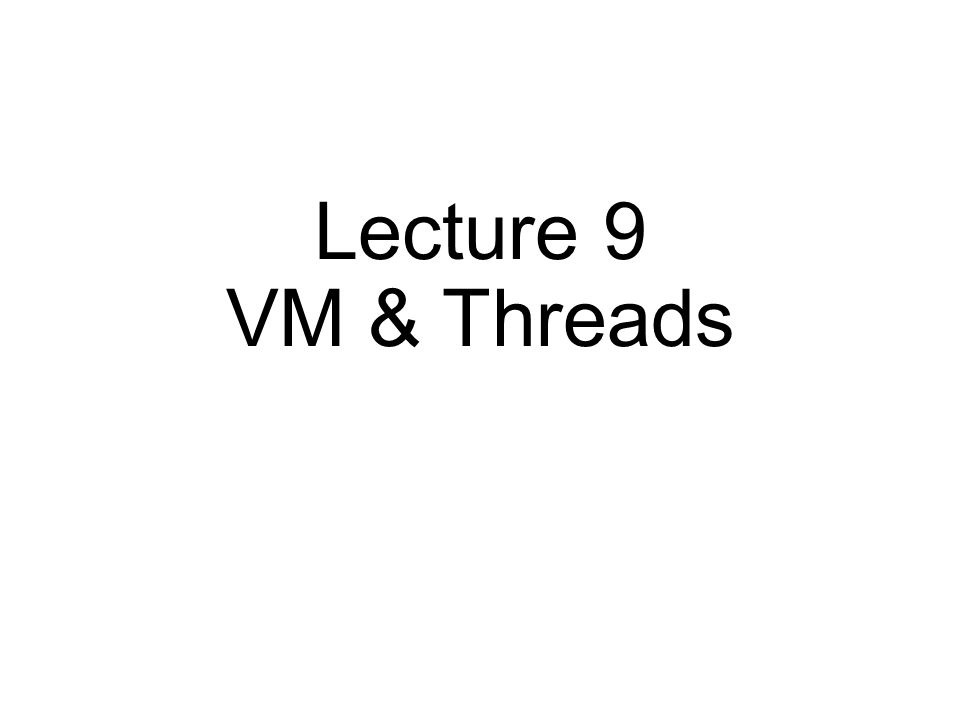 Lecture 9 VM & Threads